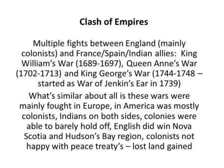 Multiple fights between England (mainly colonists) and France/Spain/Indian allies: King William's War (1689-1697), Queen Anne's War (1702-1713) and King.