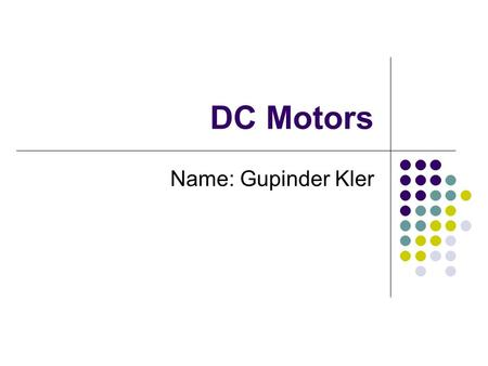 DC Motors Name: Gupinder Kler. Objective: Objective is to teach how a DC motor works.