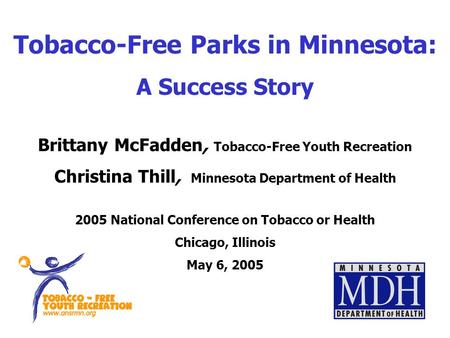 Tobacco-Free Parks in Minnesota: A Success Story Brittany McFadden, Tobacco-Free Youth Recreation Christina Thill, Minnesota Department of Health 2005.