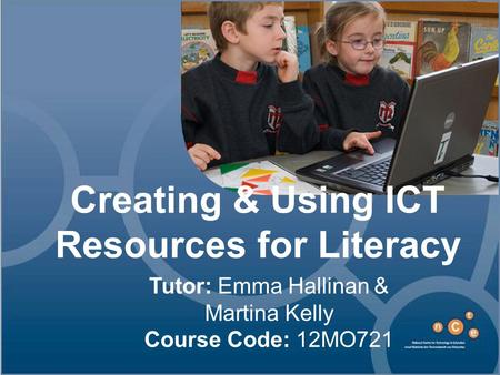 Creating & Using ICT Resources for Literacy Tutor: Emma Hallinan & Martina Kelly Course Code: 12MO721.