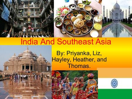 India And Southeast Asia By: Priyanka, Liz, Hayley, Heather, and Thomas.