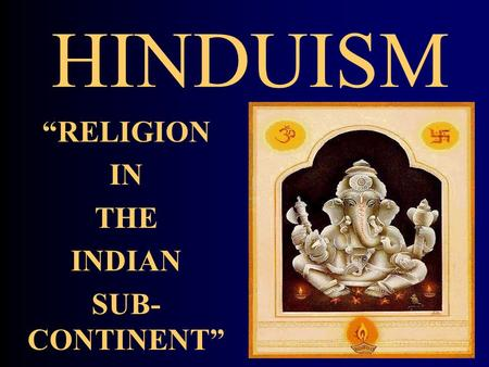 "HINDUISM ""RELIGION IN THE INDIAN SUB- CONTINENT""."