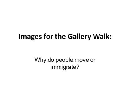 Images for the Gallery Walk: Why do people move or immigrate?