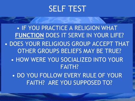 SELF TEST IF YOU PRACTICE A RELIGION WHAT FUNCTION DOES IT SERVE IN YOUR LIFE? DOES YOUR RELIGIOUS GROUP ACCEPT THAT OTHER GROUPS BELIEFS MAY BE TRUE?