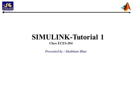 SIMULINK-Tutorial 1 Class ECES-304 Presented by : Shubham Bhat.