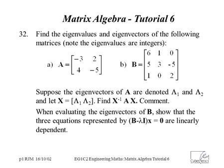 P1 RJM 16/10/02EG1C2 Engineering Maths: Matrix Algebra Tutorial 6 Matrix Algebra - Tutorial 6 32.Find the eigenvalues and eigenvectors of the following.