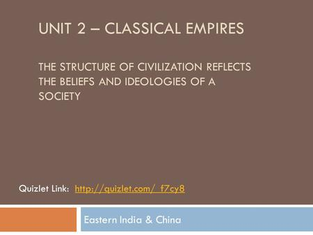 UNIT 2 – CLASSICAL EMPIRES THE STRUCTURE OF CIVILIZATION REFLECTS THE BELIEFS AND IDEOLOGIES OF A SOCIETY Eastern India & China Quizlet Link:http://quizlet.com/_f7cy8.