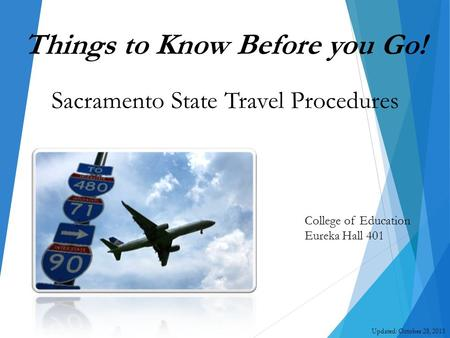 College of Education Eureka Hall 401 Updated: October 28, 2015 Things to Know Before you Go! Sacramento State Travel Procedures.