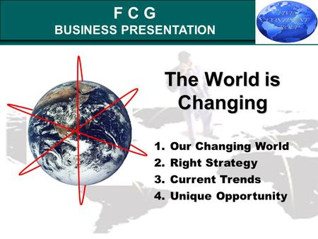 F C G BUSINESS PRESENTATION The World is Changing 1.Our Changing World 2.Right Strategy 3.Current Trends 4.Unique Opportunity.
