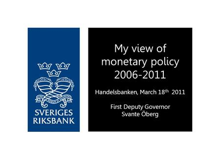 My view of monetary policy 2006-2011 Handelsbanken, March 18 th 2011 First Deputy Governor Svante Öberg.