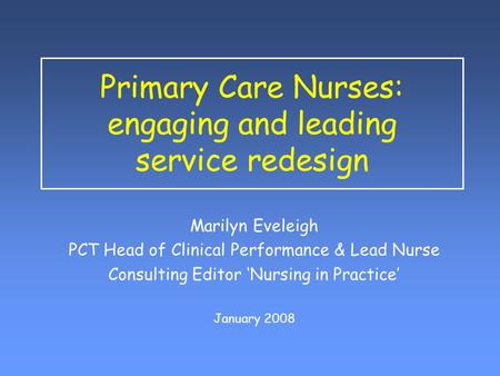 Primary Care Nurses: engaging and leading service redesign Marilyn Eveleigh PCT Head of Clinical Performance & Lead Nurse Consulting Editor 'Nursing in.