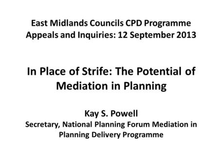 East Midlands Councils CPD Programme Appeals and Inquiries: 12 September 2013 In Place of Strife: The Potential of Mediation in Planning Kay S. Powell.