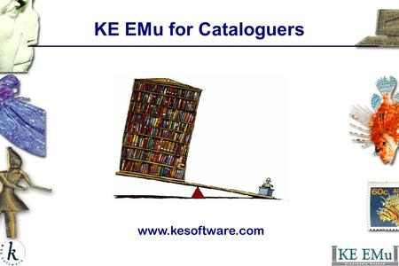 KE EMu for Cataloguers www.kesoftware.com. Unit objectives: Introduction to KE EMu KE EMu terms and definitions What are the KE EMu modules What is Catalog.