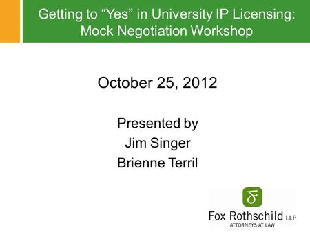 "Getting to ""Yes"" in University IP Licensing: Mock Negotiation Workshop October 25, 2012 Presented by Jim Singer Brienne Terril."