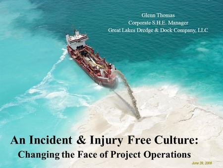 An Incident & Injury Free Culture: Changing the Face of Project Operations Glenn Thomas Corporate S.H.E. Manager Great Lakes Dredge & Dock Company, LLC.