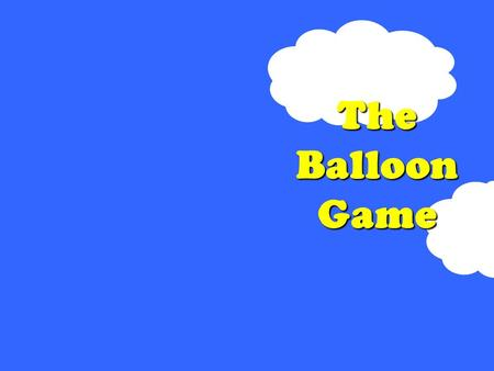 The Balloon Game. ¿Están listos? a)Are you ready? b)Are you listening? c) Are there any questions? d) Are you watching?