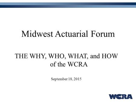 Midwest Actuarial Forum THE WHY, WHO, WHAT, and HOW of the WCRA September 18, 2015.