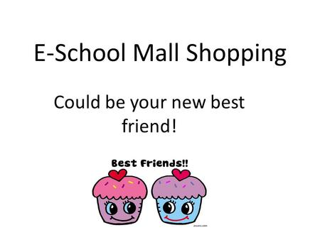 E-School Mall Shopping Could be your new best friend!