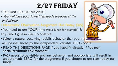 2/27 Friday Test Unit 1 Results are on IC You will have your lowest test grade dropped at the end of year Naturalistic Observation Assignment Due Friday.