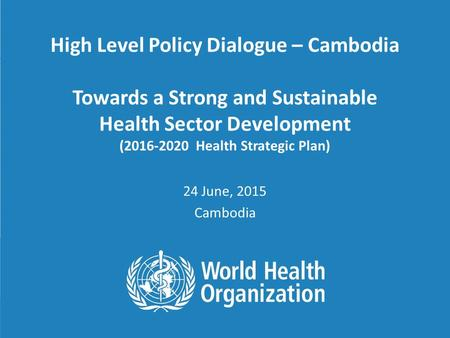 High Level Policy Dialogue – Cambodia Towards a Strong and Sustainable Health Sector Development (2016-2020 Health Strategic Plan) 24 June, 2015 Cambodia.