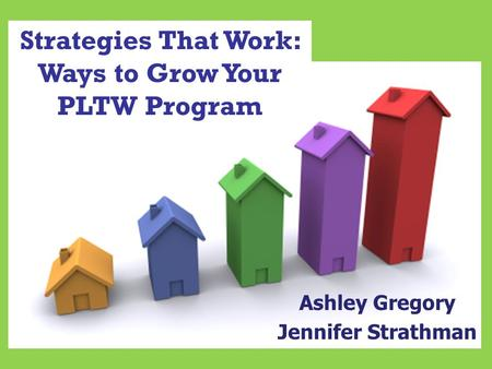 Strategies That Work: Ways to Grow Your PLTW Program Ashley Gregory Jennifer Strathman.