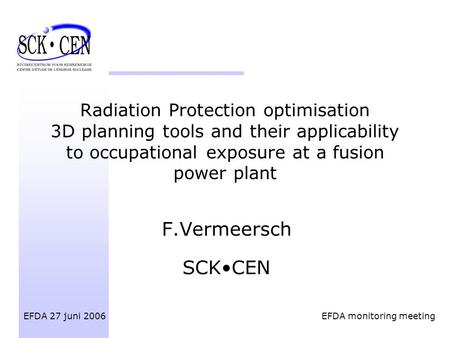 Radiation Protection optimisation 3D planning tools and their applicability to occupational exposure at a fusion power plant F.Vermeersch SCKCEN EFDA 27.