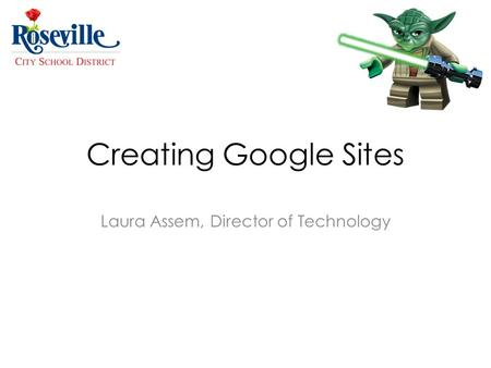 Creating Google Sites Laura Assem, Director of Technology.