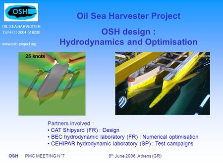 OSH PMC MEETING N°7 9 th June 2006, Athens (GR) OIL SEA HARVESTER TST4-CT-2004-516230 www.osh-project.org Oil Sea Harvester Project OSH design : Hydrodynamics.