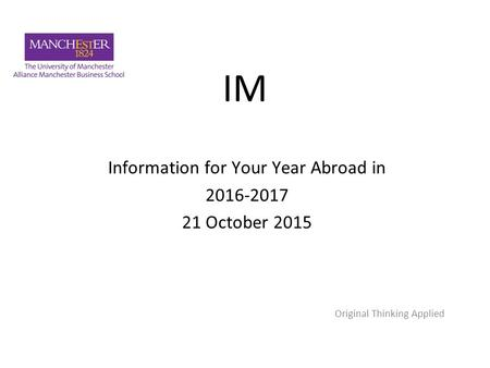 IM Information for Your Year Abroad in 2016-2017 21 October 2015 Original Thinking Applied.