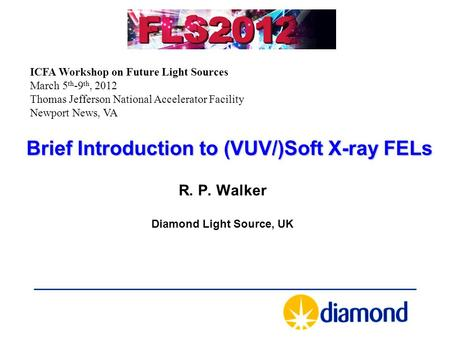 Brief Introduction to (VUV/)Soft X-ray FELs R. P. Walker Diamond Light Source, UK ICFA Workshop on Future Light Sources March 5 th -9 th, 2012 Thomas Jefferson.