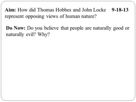 Aim: How did Thomas Hobbes and John Locke 9-18-13 represent opposing views of human nature? Do Now: Do you believe that people are naturally good or naturally.
