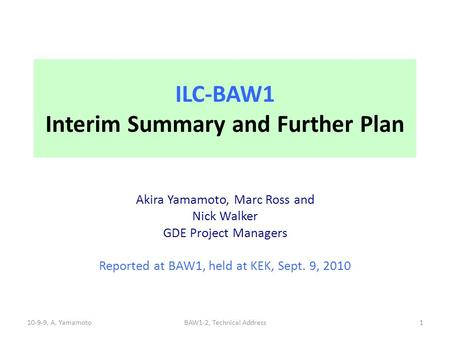 ILC-BAW1 Interim Summary and Further Plan Akira Yamamoto, Marc Ross and Nick Walker GDE Project Managers Reported at BAW1, held at KEK, Sept. 9, 2010 10-9-9,