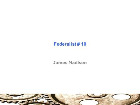 "Federalist # 10 James Madison. Dangers of Faction Purpose of Government: Control Factions Advantage of well-constructed Union: ""Break and control the."