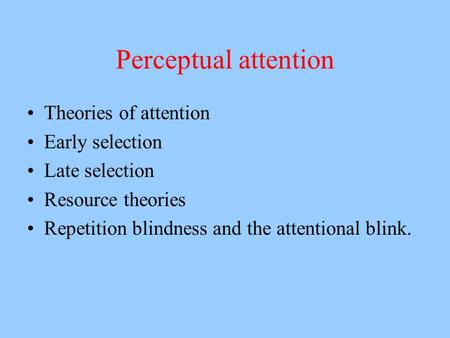 Perceptual attention Theories of attention Early selection Late selection Resource theories Repetition blindness and the attentional blink.