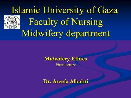 Islamic University of Gaza Faculty of Nursing Midwifery department Dr. Areefa Albahri Midwifery Ethics First lecture.