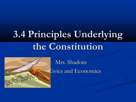 3.4 Principles Underlying the Constitution Mrs. Shadoin Mrs. Shadoin Civics and Economics.