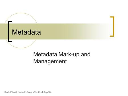 Metadata Metadata Mark-up and Management © Adolf Knoll, National Library of the Czech Republic.
