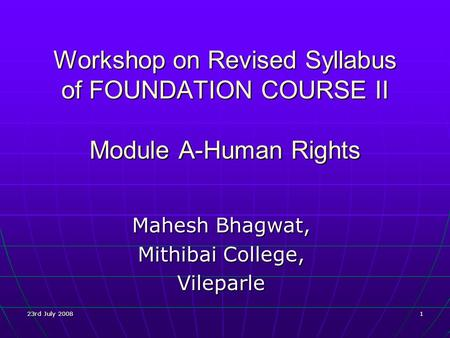 23rd July 2008 1 Workshop on Revised Syllabus of FOUNDATION COURSE II Module A-Human Rights Mahesh Bhagwat, Mithibai College, Vileparle.
