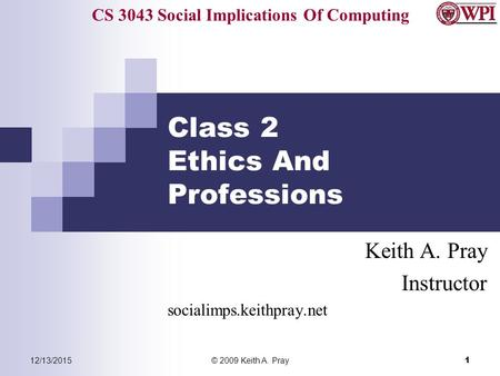 CS 3043 Social Implications Of Computing 12/13/2015© 2009 Keith A. Pray 1 Class 2 Ethics And Professions Keith A. Pray Instructor socialimps.keithpray.net.