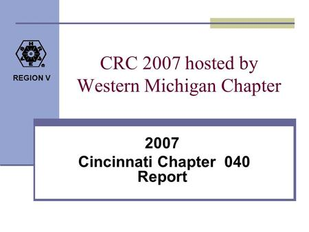REGION V CRC 2007 hosted by Western Michigan Chapter 2007 Cincinnati Chapter 040 Report.