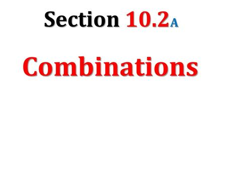 Section 10.2 A Combinations. 2,598,960 How are combinations different from permutations? From a group of 5 students (Kyle, Joanne, Mary, Charlie, and.