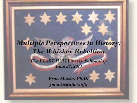 Multiple Perspectives in History: The Whiskey Rebellion The BLaST IU 17 Liberty Fellowship June 27, 2011 Fran Macko, Ph.D.