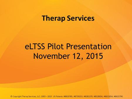 Therap Services eLTSS Pilot Presentation November 12, 2015 © Copyright Therap Services, LLC. 2003 – 2015 US Patents #8819785, #8739253, #8281370, #8528056,
