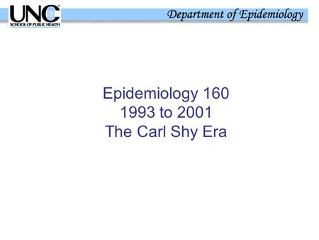 Epidemiology 160 1993 to 2001 The Carl Shy Era. 1993 – The First Version Chair of Dept of Epidemiology Re-designed the course – Summer 1993 Cooperative.