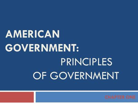 AMERICAN GOVERNMENT: PRINCIPLES OF GOVERNMENT CHAPTER ONE.