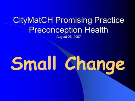 CityMatCH Promising Practice Preconception Health August 26, 2007 Small Change.