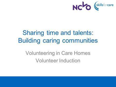 Sharing time and talents: Building caring communities Volunteering in Care Homes Volunteer Induction.