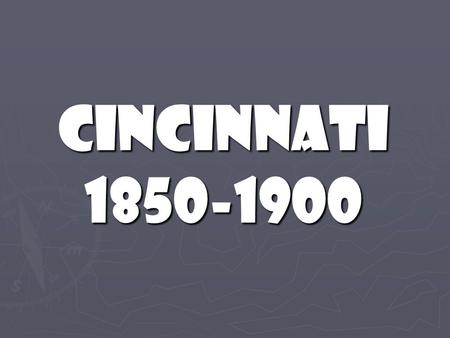 Cincinnati 1850-1900. How has life changed since the 1 st settlers arrived?