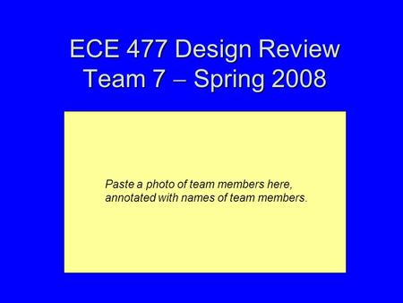 ECE 477 Design Review Team 7  Spring 2008 Paste a photo of team members here, annotated with names of team members.