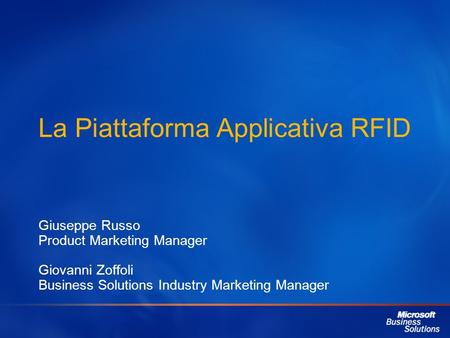 La Piattaforma Applicativa RFID Giuseppe Russo Product Marketing Manager Giovanni Zoffoli Business Solutions Industry Marketing Manager.